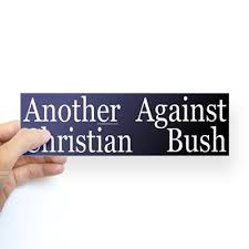 "You probably wanted that to say ""Another Christian Against Bush,"" but you should know it reads like ""Another Against Christian Bush."" That's…. not the same."