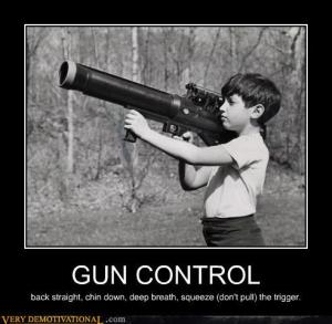 Gun control is using two hands, baby. Even with a Rocket launcher.... Even when they're kids' hands.